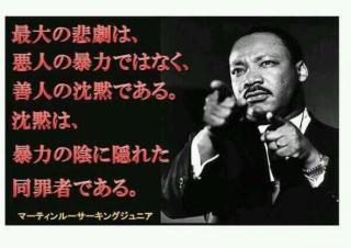 (Martin Luther King, Jr. : Our lives begin to end the day we become silent about things that matter. 「問題になっていることに沈黙するようになったとき、我々の命は終わりに向かい始める」)